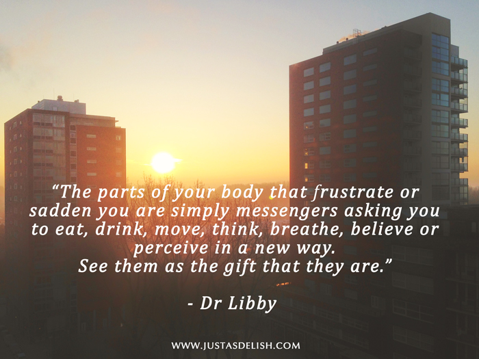 """The parts of your body that frustrate or sadden you are simply messengers asking you to eat, drink, move, think, breathe, believe or perceive in a new way. See them as the gift that they are.""  - Dr Libby  